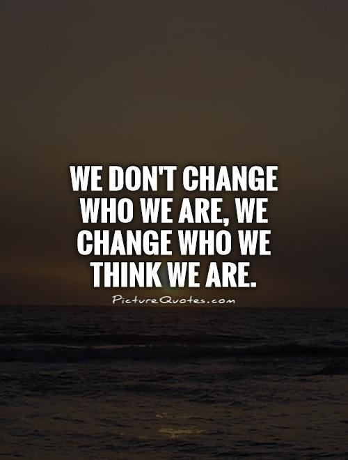 we-dont-change-who-we-are-we-change-who-we-think-we-are-quote-1